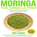 Moringa: The Miracle Tree - Nature's Most Powerful Superfood Revealed: Nature's All-in-One Plant for Natural Remedies, Natural Health, and Natural Anti-Aging | Joy Louis