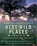 Britain and Ireland's Best Wild Places: 500 Ways to Discover the Wild