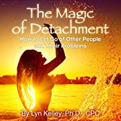 The Magic of Detachment: How to Let Go of Other People and Their Problems | [Lyn Kelley]