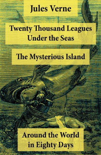 Twenty Thousand Leagues Under The Seas + Around The World In Eighty Days + The Mysterious Island: 3 Unabridged Science Fiction Classics, Illustrated