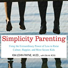 Simplicity Parenting: Using the Extraordinary Power of Less to Raise Calmer, Happier, and More Secure Kids Audiobook by Kim John Payne, Lisa M. Ross Narrated by Arthur Morey