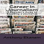 Career in Journalism: A Beginner's Guide to Becoming a Journalist | Anthony Ekanem