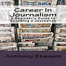 Career in Journalism: A Beginner's Guide to Becoming a Journalist Audiobook by Anthony Ekanem Narrated by J. D. Smith Jr.