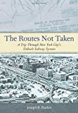 Joseph B. Raskin The Routes Not Taken: A Trip Through New York City's Unbuilt Subway System