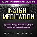 Insight Meditation: Live in the Moment, Practice Being Mindful and Access Universal Knowledge with Mindfulness Exercises and Meditation Techniques via Relaxing Rain Hypnosis and Meditation Speech by Mayu Kimura Narrated by Natalie Burman
