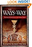 The Ways Of The Way: Restoring the Jewish Roots of the Modern Church