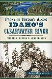 Frontier History Along Idahos Clearwater River:: Pioneers, Miners & Lumberjacks