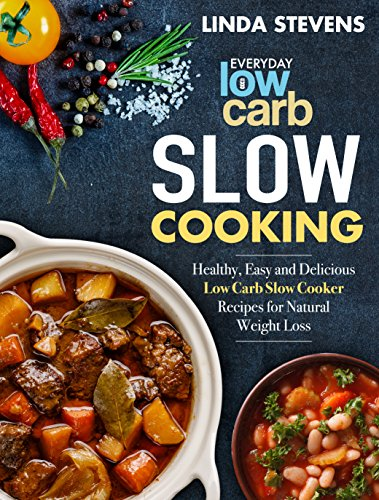 Low Carb Slow Cooking: Healthy, Easy and Delicious Low Carb Slow Cooker Recipes for Ketogenic Weight Loss by Linda Stevens