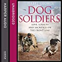 Dog Soldiers: Love, Loyalty and Sacrifice on the Front Line Audiobook by Isabel George Narrated by Adam Boakes, Colleen Prendergast, Caroline Guthrie