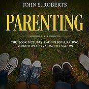 Parenting: 3 Book Box Set - Raising Boys, Raising Daughters and Raising Teenagers | [John S. Roberts, Jean-Marie Parker]