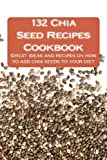 132 Chia Seed Recipes Cookbook: Great Ideas and Recipes on How to Add Chia Seeds to Your Diet