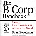 The B Corp Handbook: How to Use Business as a Force for Good (       UNABRIDGED) by Ryan Honeyman Narrated by Ryan Honeyman