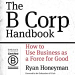 The B Corp Handbook: How to Use Business as a Force for Good | Ryan Honeyman