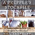 A Prepper's Stockpile: A Simple Guide to Help You Prepare for Disaster Audiobook by Bill Shepherd Narrated by Don Baarns
