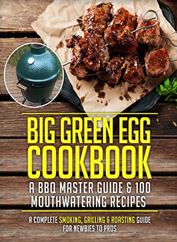 Big Green Egg Cookbook: A BBQ Master Guide & 100 Mouthwatering Recipes (A Straightforward Smoking, Grilling & Roasting Guide For Newbies To Pros) (Smoker Recipes Series) by Foodie