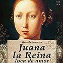 Juana la Reina, loca de amor (       UNABRIDGED) by Yolanda Scheuber, Rosa López Narrated by Benjamín Figueres