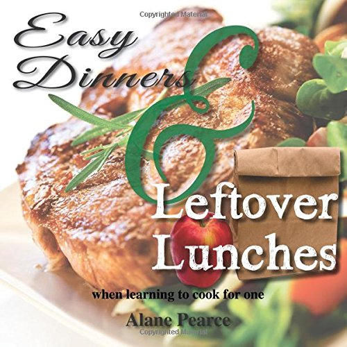 Easy Dinners and Leftover Lunches: when learning to cook for one by Alane Pearce