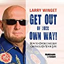Get Out of Your Own Way: How to Overcome Any Obstacle in Your Life  by Larry Winget Narrated by Larry Winget