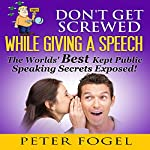 Don't Get Screwed While Giving a Speech: The World's Best Kept Public Speaking Secrets Exposed! | Peter Fogel