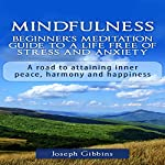 Mindfulness: Beginner's Meditation Guide to a Life Free of Stress and Anxiety: A Road to Attaining Inner Peace, Harmony, and Happiness | Joseph Gibbins