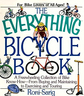 The Everything Bicycle Book A Freewheeling Collection of Bike Know-How-From Buying and Maintaining to Exercising and Touring Roni Sarig