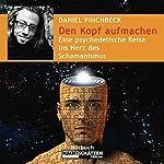 Den Kopf aufmachen. Eine psychedelische Reise ins Herz des Schamanismus | Daniel Pinchbeck
