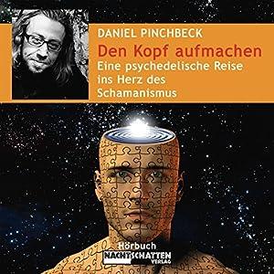 Den Kopf aufmachen. Eine psychedelische Reise ins Herz des Schamanismus Hörbuch