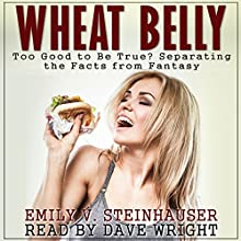 Wheat Belly: Too Good to Be True? Separating the Facts from Fantasy (A Wheat Belly Diet Investigation) (       UNABRIDGED) by Emily Steinhauser Narrated by Dave Wright