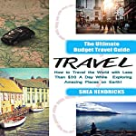 Travel: The Ultimate Budget Travel Guide on How to Travel the World with Less Than $30 a Day While Exploring Amazing Places on Earth! | Shea Hendricks