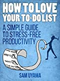 How To Love Your To Do List: A Simple Guide To Stress-Free Productivity