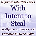 With Intent to Steal: Supernatural Fiction Series Audiobook by Algernon Blackwood Narrated by Gene Blake