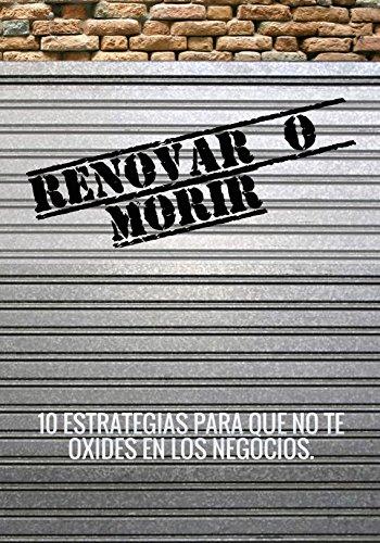 RENOVAR O MORIR: 10 ESTRATEGIAS PARA QUE NO TE OXIDES EN LOS NEGOCIOS