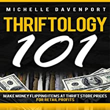 Thriftology 101: Make Money Flipping Items at Thrift Store Prices for Retail Profits (       UNABRIDGED) by Michelle Davenport Narrated by Stephanie Quinn
