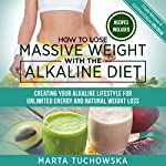 How to Lose Massive Weight with the Alkaline Diet: Creating Your Alkaline Lifestyle for Unlimited Energy and Natural Weight Loss | Marta Tuchowska