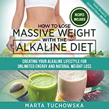 How to Lose Massive Weight with the Alkaline Diet: Creating Your Alkaline Lifestyle for Unlimited Energy and Natural Weight Loss Audiobook by Marta Tuchowska Narrated by Bo Morgan