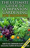 The Ultimate Guide to Companion Gardening for Beginners 2nd Edition: How to Use Companion Plants for a Successful Flower or Vegetable Garden (Gardening, ... Guide, Companion Container Gardening)