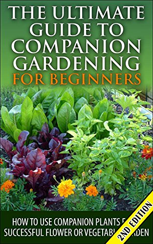 the-ultimate-guide-to-companion-gardening-for-beginners-2nd-edition-how-to-use-companion-plants-for-