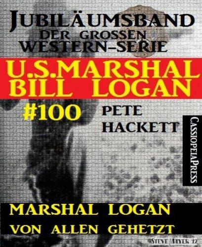 Pete Hackett - Marshal Logan von allen gehetzt (U.S.Marshal Bill Logan, Band 100): Juliämsband der großen Western-Serie