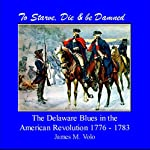 To Starve, Die & Be Damned: The Delaware Blues of the American Revolution, 1776-1783: Traditional American History Series, Volume 11 | James M. Volo