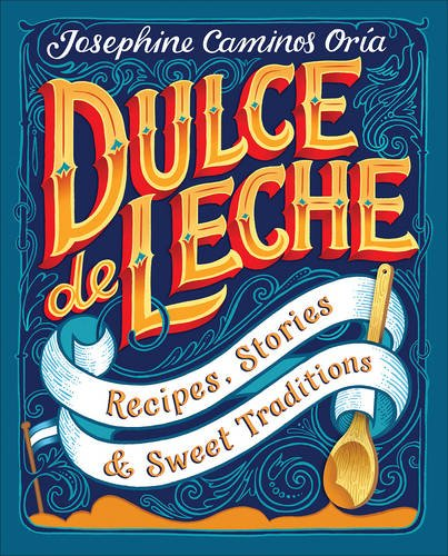 Dulce de Leche: Recipes, Stories and Sweet Traditions by Josephine Caminos Oria