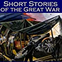 Short Stories of the Great War: The First World War in Short Fiction (       UNABRIDGED) by John Buchan,  Sapper, Stacy Aumonier, D. H. Lawrence, Katherine Mansfield, F. Britten Austin, H. W. Nevinson Narrated by Cathy Dobson