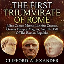 The First Triumvirate of Rome: Julius Caesar, Marcus Licinius Crassus, Gnaeus Pompey Magnus, and the Fall of the Roman Republic Audiobook by Clifford Alexander Narrated by Saethon Williams