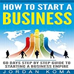 How to Start a Business: 60 Days Step-by-Step Guide to Starting a Business Empire | Jordan Koma