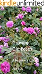 GROWING OLD ROSES: A beginners Guide...