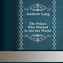 The Prince Who Wanted to See the World (       UNABRIDGED) by Andrew Lang Narrated by Anastasia Bertollo