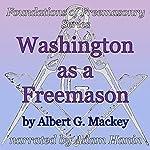 Washington as a Freemason: Foundations of Freemasonry Series | Albert G. Mackey
