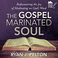 The Gospel Marinated Soul: Rediscovering the Joy of Meditating on God's Word (       UNABRIDGED) by Ryan J. Pelton Narrated by Warren Richardson