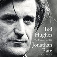 Ted Hughes: The Unauthorized Life (       UNABRIDGED) by Jonathan Bate Narrated by Mike Grady