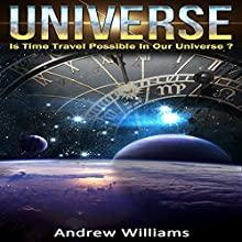 Universe: Is Time Travel Possible in Our Universe? Audiobook by Andrew Williams Narrated by Vanessa Moyen