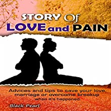 Story of Love and Pain: Advices and Tips to Save Your Love, Marriage or Overcome Breakup When It's Happened | Livre audio Auteur(s) :  Black Pearl Narrateur(s) : Skyler Morgan